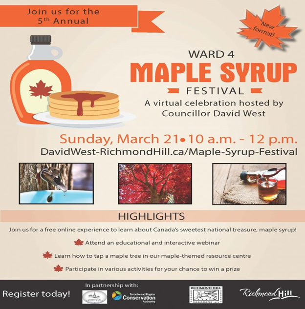 Join us for the 5th Annual Ward 4 Maple Syrup Festival, a virtual celebration hosted by Councillor David West. Sunday, March 21, 2021 10 am to 12 pm. http://DavidWest-Richmondhill.ca/Maple-syrup-festival Highlights: Join us for a free online experience to learn about Canada's sweetest national treasure, maple syrup! Attend an educational and interactive webinar. Learn how to tap a maple tree in our maple-themed resource centre. Participate in various activities for your chance to win a prize. Register today! In partnership with Richmond Hill Historical Society, Toronto and Region Conservation Authority, City of Richmond Hill.